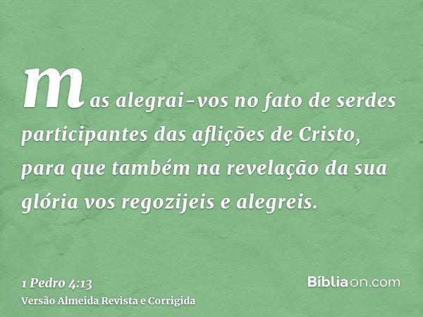 mas alegrai-vos no fato de serdes participantes das aflições de Cristo, para que também na revelação da sua glória vos regozijeis e alegreis.