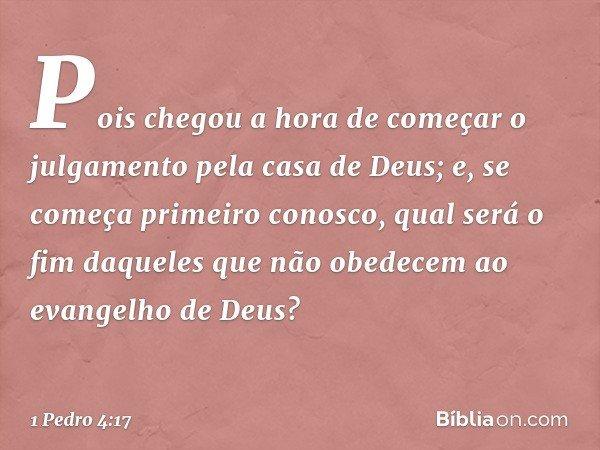 Pois chegou a hora de começar o julgamento pela casa de Deus; e, se começa primeiro conosco, qual será o fim daqueles que não obedecem ao evangelho de Deus? --