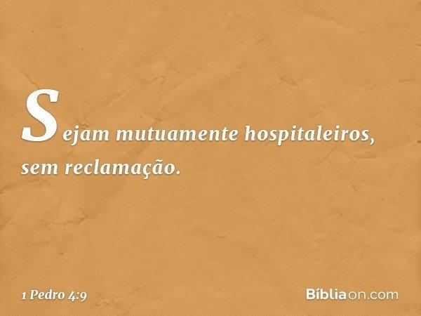 Sejam mutuamente hospitaleiros, sem reclamação. -- 1 Pedro 4:9