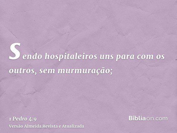 sendo hospitaleiros uns para com os outros, sem murmuração;