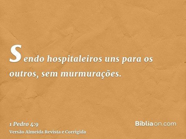 sendo hospitaleiros uns para os outros, sem murmurações.