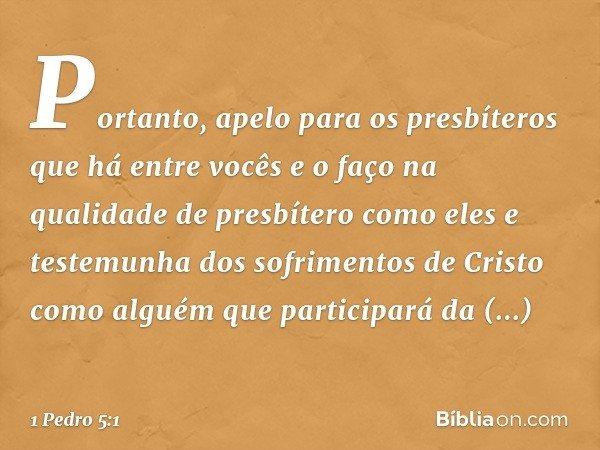 Portanto, apelo para os presbíteros que há entre vocês e o faço na qualidade de presbítero como eles e testemunha dos sofrimentos de Cristo como alguém que part