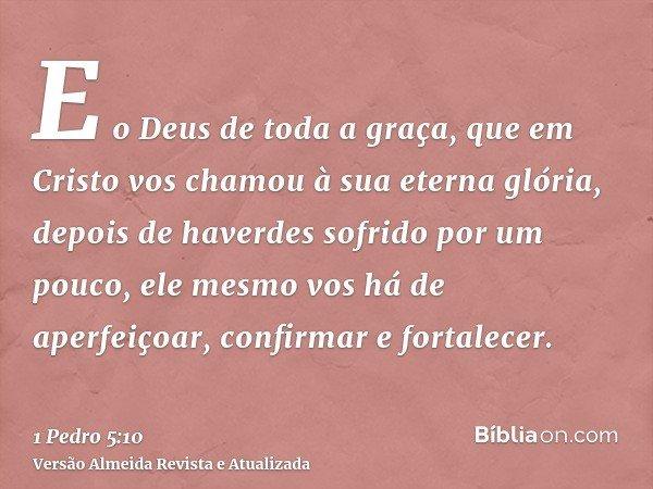 E o Deus de toda a graça, que em Cristo vos chamou à sua eterna glória, depois de haverdes sofrido por um pouco, ele mesmo vos há de aperfeiçoar, confirmar e fo