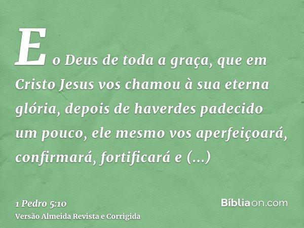 E o Deus de toda a graça, que em Cristo Jesus vos chamou à sua eterna glória, depois de haverdes padecido um pouco, ele mesmo vos aperfeiçoará, confirmará, fort