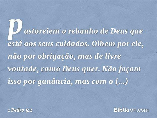 pastoreiem o rebanho de Deus que está aos seus cuidados. Olhem por ele, não por obrigação, mas de livre vontade, como Deus quer. Não façam isso por ganância, ma