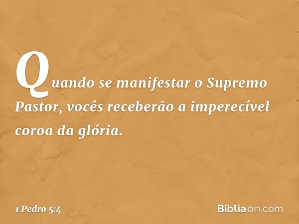 Quando se manifestar o Supremo Pastor, vocês receberão a imperecível coroa da glória. -- 1 Pedro 5:4