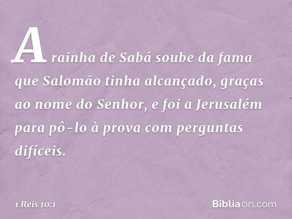 A rainha de Sabá soube da fama que Salomão tinha alcançado, graças ao nome do Senhor, e foi a Jerusalém para pô-lo à prova com perguntas difíceis. -- 1 Reis 10: