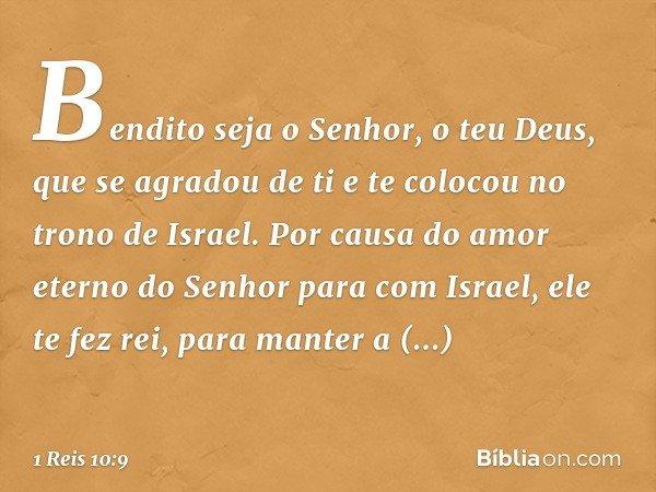 Bendito seja o Senhor, o teu Deus, que se agradou de ti e te colocou no trono de Israel. Por causa do amor eterno do Senhor para com Israel, ele te fez rei, par