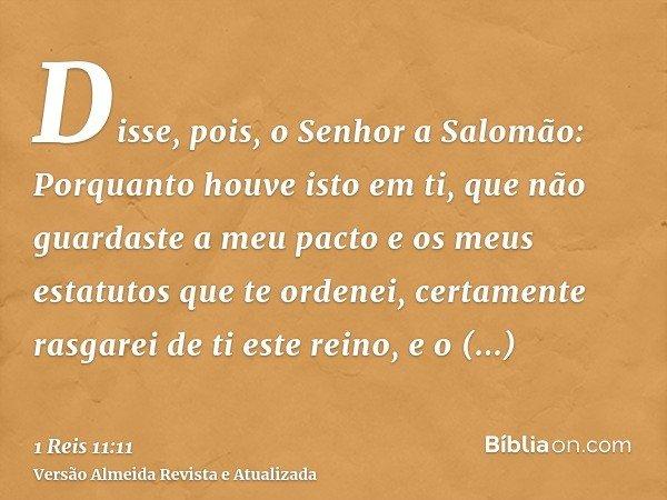 Disse, pois, o Senhor a Salomão: Porquanto houve isto em ti, que não guardaste a meu pacto e os meus estatutos que te ordenei, certamente rasgarei de ti este re