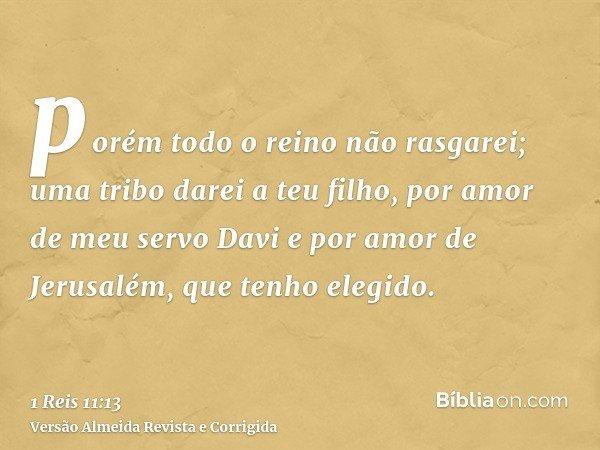 porém todo o reino não rasgarei; uma tribo darei a teu filho, por amor de meu servo Davi e por amor de Jerusalém, que tenho elegido.