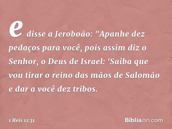 """e disse a Jeroboão: """"Apanhe dez pedaços para você, pois assim diz o Senhor, o Deus de Israel: 'Saiba que vou tirar o reino das mãos de Salomão e dar a você dez"""