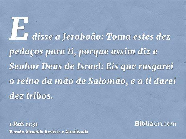 E disse a Jeroboão: Toma estes dez pedaços para ti, porque assim diz e Senhor Deus de Israel: Eis que rasgarei o reino da mão de Salomão, e a ti darei dez tribo