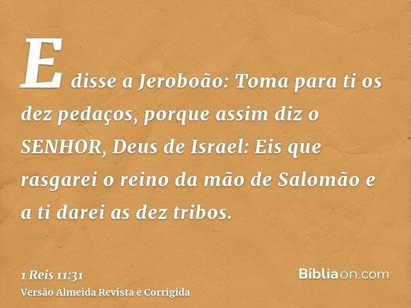 E disse a Jeroboão: Toma para ti os dez pedaços, porque assim diz o SENHOR, Deus de Israel: Eis que rasgarei o reino da mão de Salomão e a ti darei as dez tribo