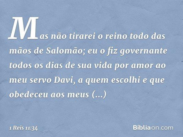 """"""" 'Mas não tirarei o reino todo das mãos de Salomão; eu o fiz governante todos os dias de sua vida por amor ao meu servo Davi, a quem escolhi e que obedeceu aos"""
