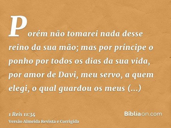 Porém não tomarei nada desse reino da sua mão; mas por príncipe o ponho por todos os dias da sua vida, por amor de Davi, meu servo, a quem elegi, o qual guardou