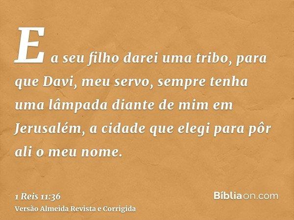 E a seu filho darei uma tribo, para que Davi, meu servo, sempre tenha uma lâmpada diante de mim em Jerusalém, a cidade que elegi para pôr ali o meu nome.