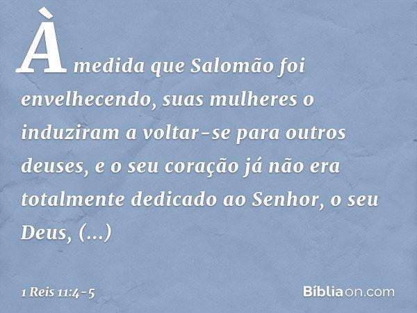 À medida que Salomão foi envelhecendo, suas mulheres o induziram a voltar-se para outros deuses, e o seu coração já não era totalmente dedicado ao Senhor, o seu