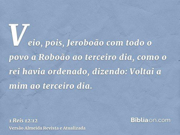 Veio, pois, Jeroboão com todo o povo a Roboão ao terceiro dia, como o rei havia ordenado, dizendo: Voltai a mim ao terceiro dia.