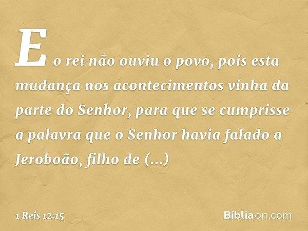E o rei não ouviu o povo, pois esta mudança nos acontecimentos vinha da parte do Senhor, para que se cumprisse a palavra que o Senhor havia falado a Jeroboão, f