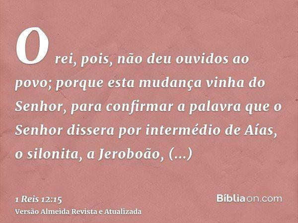 O rei, pois, não deu ouvidos ao povo; porque esta mudança vinha do Senhor, para confirmar a palavra que o Senhor dissera por intermédio de Aías, o silonita, a J