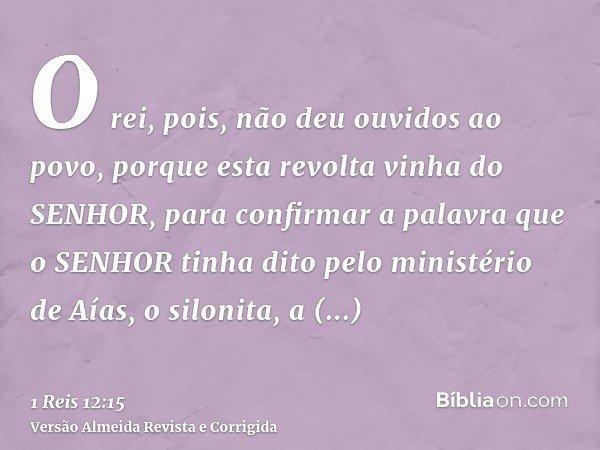 O rei, pois, não deu ouvidos ao povo, porque esta revolta vinha do SENHOR, para confirmar a palavra que o SENHOR tinha dito pelo ministério de Aías, o silonita,