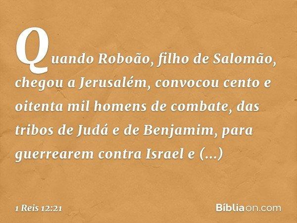Quando Roboão, filho de Salomão, chegou a Jerusalém, convocou cento e oitenta mil homens de combate, das tribos de Judá e de Benjamim, para guerrearem contra Is