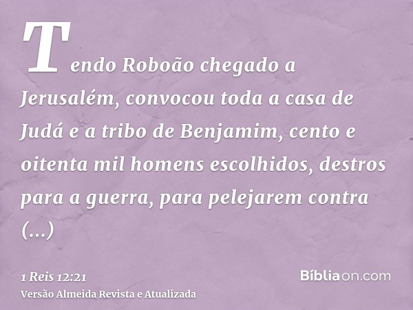 Tendo Roboão chegado a Jerusalém, convocou toda a casa de Judá e a tribo de Benjamim, cento e oitenta mil homens escolhidos, destros para a guerra, para pelejar