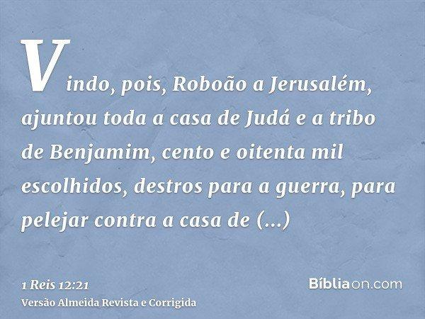 Vindo, pois, Roboão a Jerusalém, ajuntou toda a casa de Judá e a tribo de Benjamim, cento e oitenta mil escolhidos, destros para a guerra, para pelejar contra a