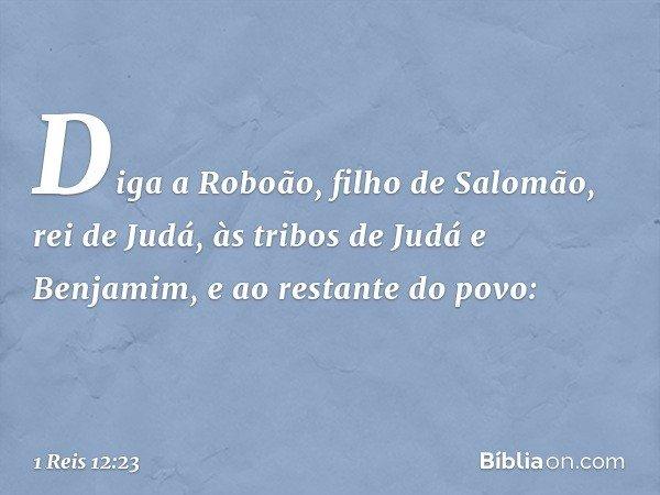"""""""Diga a Roboão, filho de Salomão, rei de Judá, às tribos de Judá e Benjamim, e ao restante do povo: -- 1 Reis 12:23"""