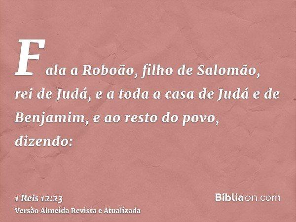 Fala a Roboão, filho de Salomão, rei de Judá, e a toda a casa de Judá e de Benjamim, e ao resto do povo, dizendo: