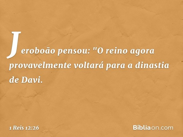 """Jeroboão pensou: """"O reino agora provavelmente voltará para a dinastia de Davi. -- 1 Reis 12:26"""
