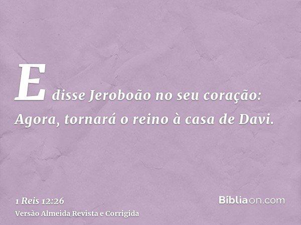 E disse Jeroboão no seu coração: Agora, tornará o reino à casa de Davi.