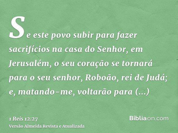 Se este povo subir para fazer sacrifícios na casa do Senhor, em Jerusalém, o seu coração se tornará para o seu senhor, Roboão, rei de Judá; e, matando-me, volta