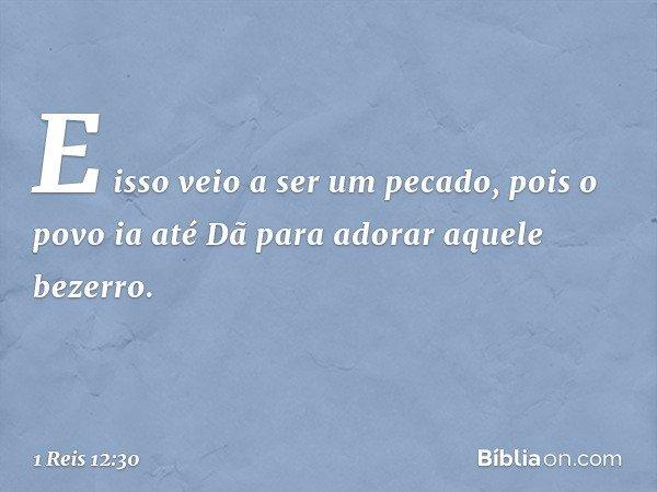 E isso veio a ser um pecado, pois o povo ia até Dã para adorar aquele bezerro. -- 1 Reis 12:30