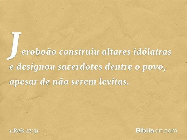 Jeroboão construiu altares idólatras e designou sacerdotes dentre o povo, apesar de não serem levitas. -- 1 Reis 12:31