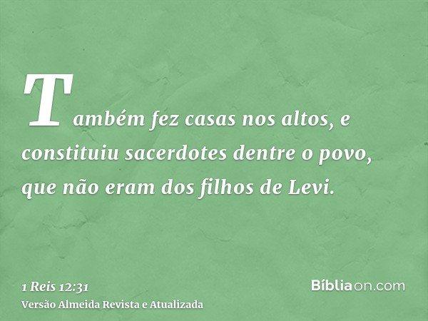 Também fez casas nos altos, e constituiu sacerdotes dentre o povo, que não eram dos filhos de Levi.
