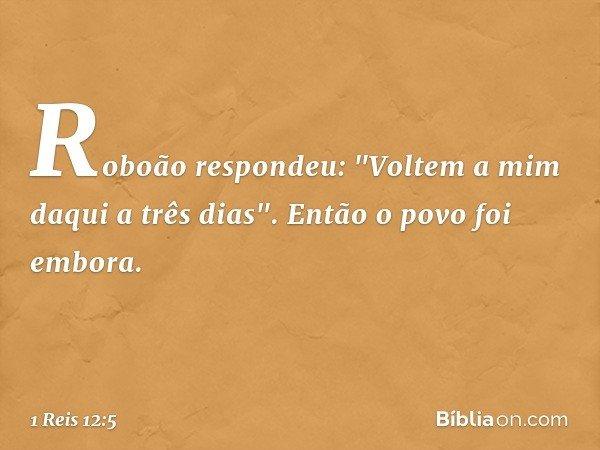 """Roboão respondeu: """"Voltem a mim daqui a três dias"""". Então o povo foi embora. -- 1 Reis 12:5"""