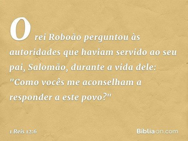"""O rei Roboão perguntou às autoridades que haviam servido ao seu pai, Salomão, durante a vida dele: """"Como vocês me aconselham a responder a este povo?"""" -- 1 Reis"""