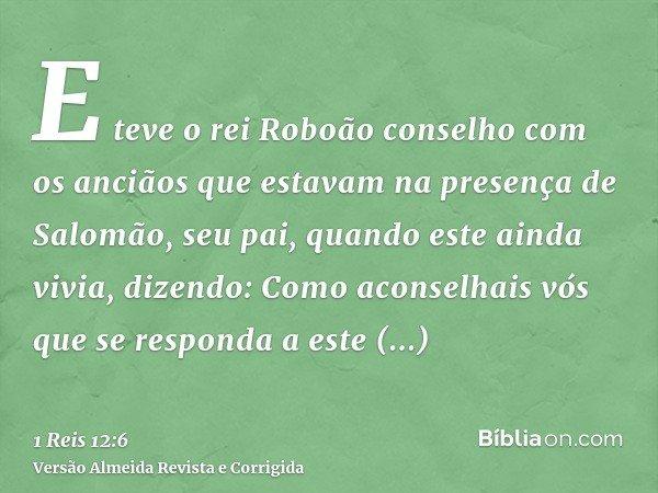 E teve o rei Roboão conselho com os anciãos que estavam na presença de Salomão, seu pai, quando este ainda vivia, dizendo: Como aconselhais vós que se responda