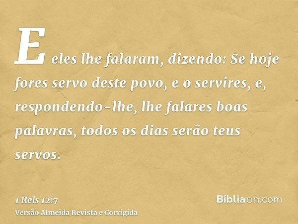 E eles lhe falaram, dizendo: Se hoje fores servo deste povo, e o servires, e, respondendo-lhe, lhe falares boas palavras, todos os dias serão teus servos.