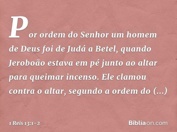 Por ordem do Senhor um homem de Deus foi de Judá a Betel, quando Jeroboão estava em pé junto ao altar para queimar incenso. Ele clamou contra o altar, segundo a