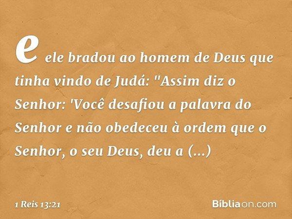 """e ele bradou ao homem de Deus que tinha vindo de Judá: """"Assim diz o Senhor: 'Você desafiou a palavra do Senhor e não obedeceu à ordem que o Senhor, o seu Deus,"""