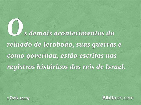 Os demais acontecimentos do reinado de Jeroboão, suas guerras e como governou, estão escritos nos registros históricos dos reis de Israel. -- 1 Reis 14:19