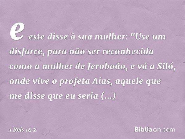 """e este disse à sua mulher: """"Use um disfarce, para não ser reconhecida como a mulher de Jeroboão, e vá a Siló, onde vive o profeta Aías, aquele que me disse que"""