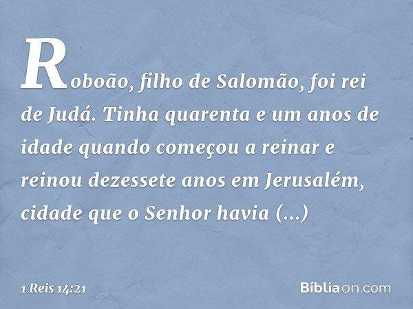 Roboão, filho de Salomão, foi rei de Judá. Tinha quarenta e um anos de idade quando começou a reinar e reinou dezessete anos em Jerusalém, cidade que o Senhor h