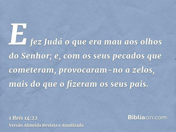 E fez Judá o que era mau aos olhos do Senhor; e, com os seus pecados que cometeram, provocaram-no a zelos, mais do que o fizeram os seus pais.