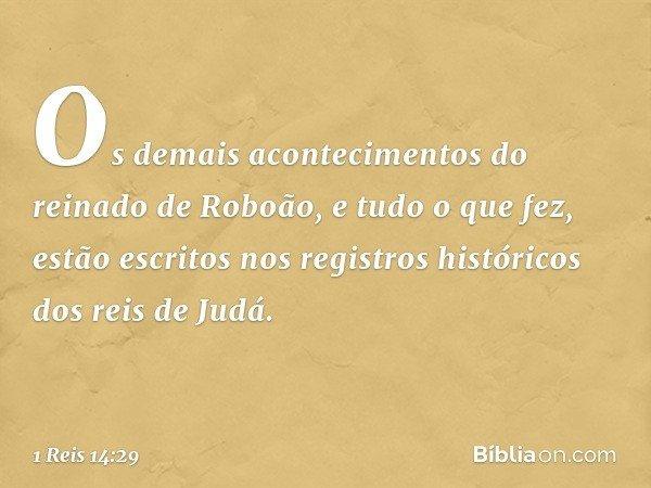 Os demais acontecimentos do reinado de Roboão, e tudo o que fez, estão escritos nos registros históricos dos reis de Judá. -- 1 Reis 14:29