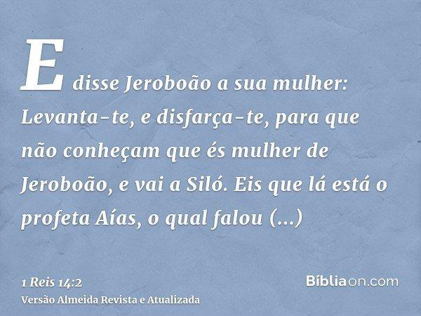 E disse Jeroboão a sua mulher: Levanta-te, e disfarça-te, para que não conheçam que és mulher de Jeroboão, e vai a Siló. Eis que lá está o profeta Aías, o qual