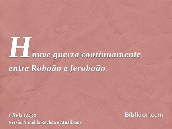 Houve guerra continuamente entre Roboão e Jeroboão.