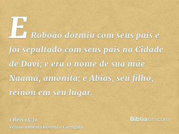 E Roboão dormiu com seus pais e foi sepultado com seus pais na Cidade de Davi; e era o nome de sua mãe Naamá, amonita; e Abias, seu filho, reinou em seu lugar.